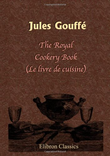 The Royal Cookery Book (Le livre de: Gouffé, Jules