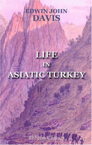 Life in Asiatic Turkey: A Journal of Travel in Cilicia (Pedias and Trachoea), Isauria, and Parts of...
