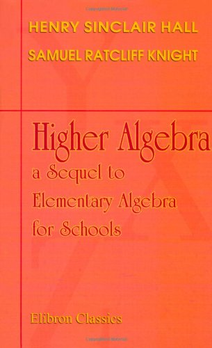 Higher Algebra: a Sequel to Elementary Algebra for Schools: Henry Sinclair Hall; Samuel Ratcliff ...