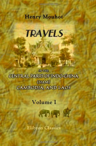 Travels in the Central Parts of Indo-China (Siam), Cambodia, and Laos, during the Years 1858, 1859,...