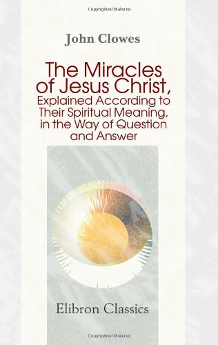 9781402180873: The Miracles of Jesus Christ, Explained According to Their Spiritual Meaning, in the Way of Question and Answer