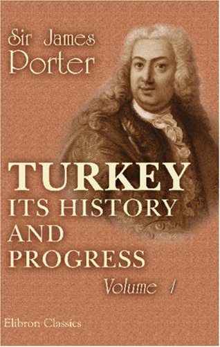 Turkey; Its History and Progress: from the Journals and Correspondence of Sir James Porter, Fifteen...