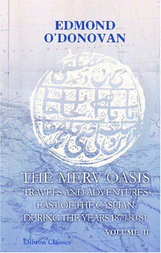 The Merv Oasis; Travels and Adventures East of the Caspian During the Years 1879-80-81: Volume 2: ...