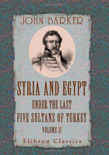 Syria and Egypt under the Last Five Sultans of Turkey: Being Experiences, during Fifty Years, of Mr. Consul-General Barker. Chiefly from His Letters and Journals. Volume 2 (140218784X) by Barker, John
