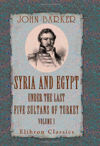 Syria and Egypt under the Last Five Sultans of Turkey: Being Experiences, during Fifty Years, of Mr. Consul-General Barker. Chiefly from His Letters and Journals. Volume 1 (1402187858) by Barker, John