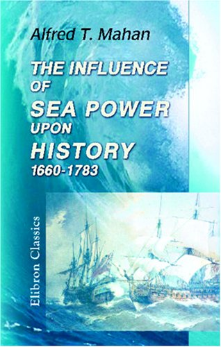 The Influence of Sea Power upon History, 1660-1783: Alfred Thayer Mahan