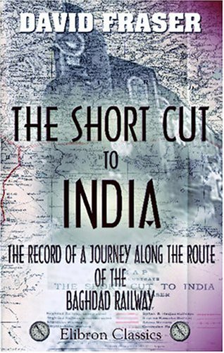 The Short Cut to India; the Record of a Journey along the Route of the Baghdad Railway (1402189745) by Fraser, David