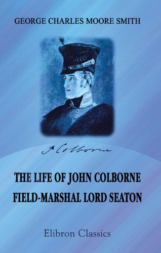 The Life of John Colborne, Field-Marshal Lord Seaton: Compiled from his letters, records of his ...