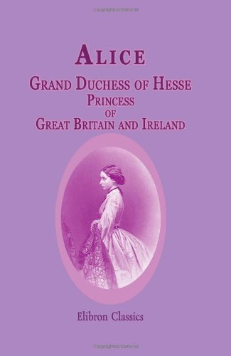 9781402192487: Alice, Grand Duchess of Hesse, Princess of Great Britain and Ireland: Biographical sketch and letters