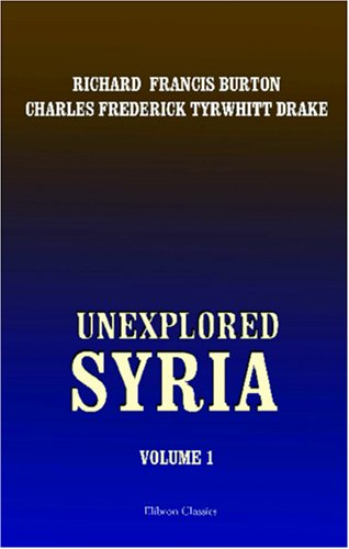 9781402192654: Unexplored Syria: Visits to the Libanus, the Tulúl el Safá, the Anti-Libanus, the Northern Libanus, and the 'Aláh. Volume 1