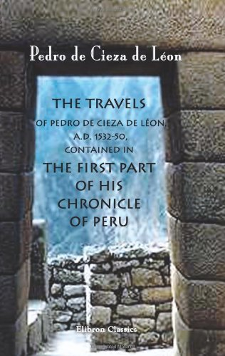 9781402195549: The Travels of Pedro de Cieza de Léon, A.D. 1532-50, Contained in the First Part of His Chronicle of Peru