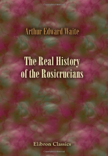 The Real History of the Rosicrucians: Founded: Arthur Edward Waite