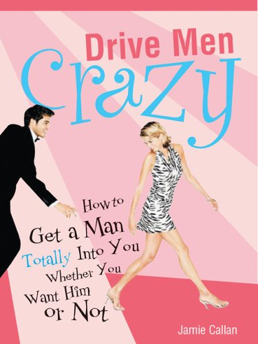9781402204111: Drive Men Crazy: How To Get A Man Totally Into You Whether You Want Him Or Not