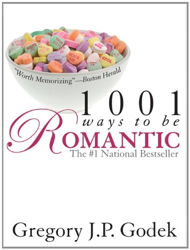 1001 Ways to Be Romantic: Now Completely Revised and More Romantic Than Ever: Godek, Gregory