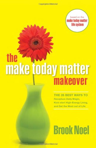 The Make Today Matter Makeover: The 26 Best Ways to Recapture Daily Magic, Kick-start High-Energy Living, and Get the Most out of Life (9781402212239) by Brook Noel