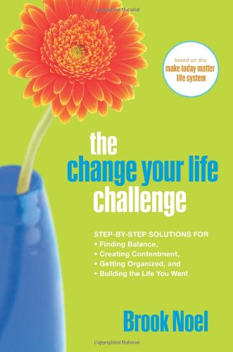 9781402212406: The Change Your Life Challenge: Step-by-Step Solutions for Finding Balance, Creating Contentment, Getting Organized, and Building the Life You Want