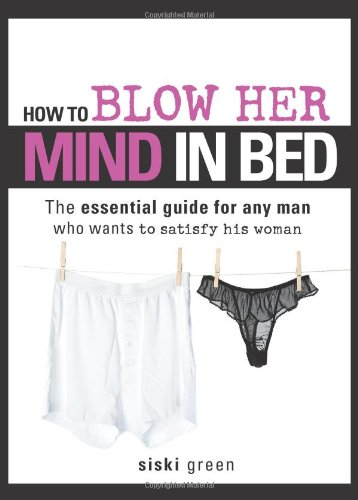 9781402213588: How to Blow Her Mind in Bed: The essential guide for any man who wants to satisfy his woman