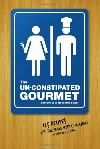 9781402216725: The Un-Constipated Gourmet: Secrets to a Moveable Feast � 125 Recipes for the Regularity Challenged