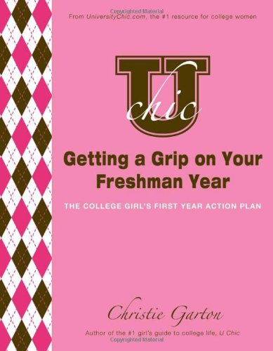 U Chic's Getting a Grip on Your Freshman Year: The College Girl's First Year Action Plan:...