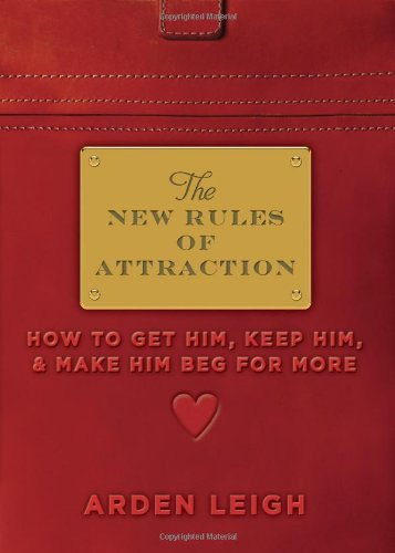 The New Rules of Attraction: How to Get Him, Keep Him, and Make Him Beg for More: Leigh, Arden