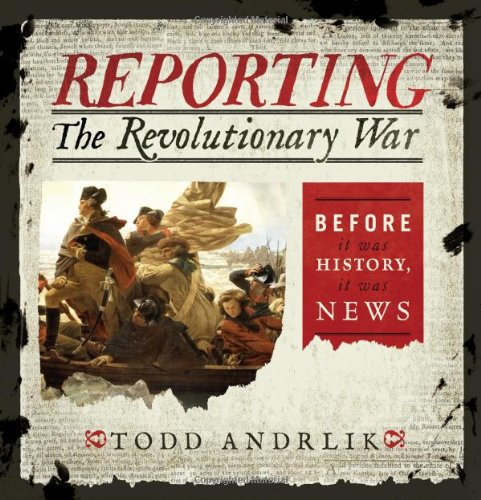 Reporting the Revolutionary War: Before It Was History, It Was News: Todd Andrlik