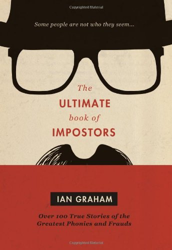 The Ultimate Book of Impostors: Over 100 True Stories of the Greatest Phonies and Frauds: Graham, ...