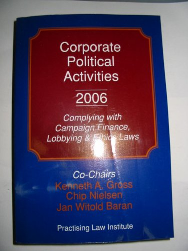 9781402407895: Corporate Political Activities 2006: Complying with Campaign Finance, Lobbying and Ethics Laws (Corporate Law and Practice Course Handbook Series, Number B-1558)