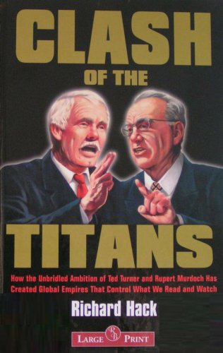 9781402568794: Clash of the Titans: How the Unbridled Ambition of Ted Turner and Rupert Murdoch Has Created Global Empires That Control What We Read and Watch