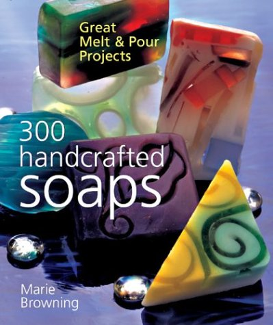 9781402707971: 300 Handcrafted Soaps: Great Melt & Pour Projects