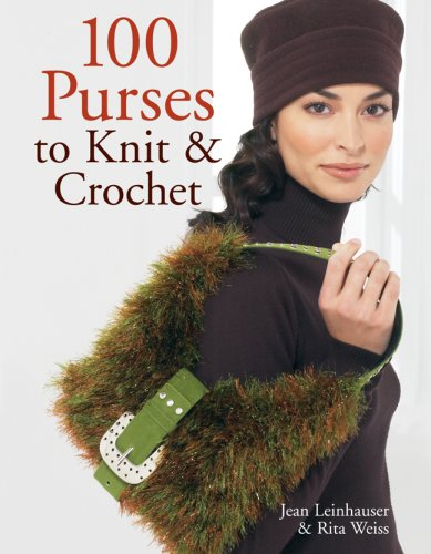 100 Purses to Knit & Crochet: Leinhauser, Jean; Weiss, Rita