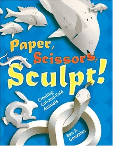 Paper, Scissors, Sculpt!: Creating Cut-and-Fold Animals: Gonzales, Ben A