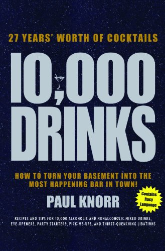 10,000 Drinks: 27 Years' Worth of Cocktails! Recipes and Tips for 10,000 Alcoholic and ...