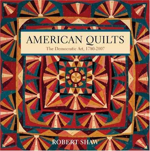 American Quilts: The Democratic Art, 1780-2007: Shaw, Robert Gould;Duncan, Russell