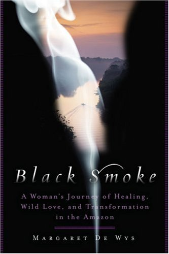 Black Smoke: A Woman's Journey of Healing, Wild Love, and Transformation in the Amazon: De Wys...