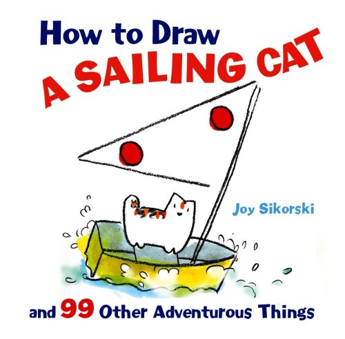 How to Draw a Sailing Cat and 99 Other Adventurous Things (How to Draw (Sterling)): Sikorski, Joy