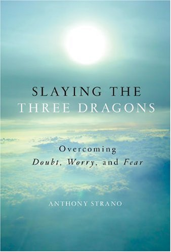 Slaying the Three Dragons: Overcoming Doubt, Worry, and Fear: Strano, Anthony