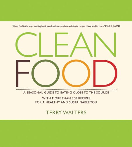 Clean Food: A Seasonal Guide to Eating Close to the Source with More Than 200 Recipes for a Healt...