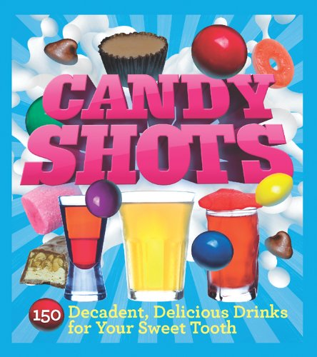 9781402771255: Candy Shots: 150 Decadent, Delicious Drinks for Your Sweet Tooth