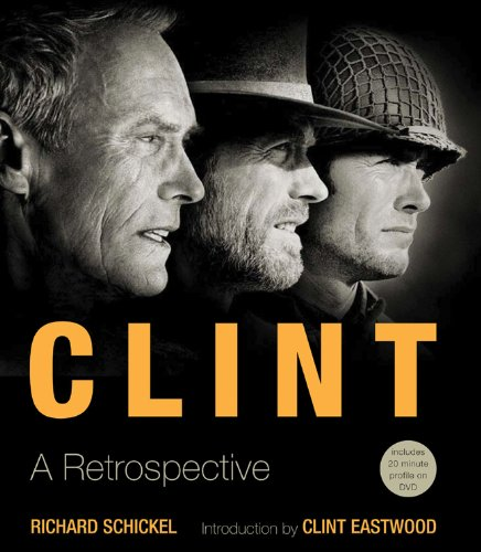 Clint: A Retrospective: Richard Schickel; Introduction by Clint Eastwood