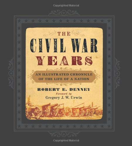 The Civil War Years: An Illustrated Chronicle of the Life of a Nation: Robert E. Denney
