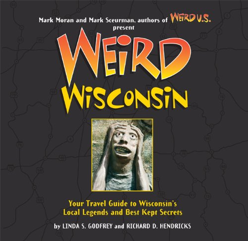 9781402792199: Weird Wisconsin: Your Travel Guide to Wisconsin's Local Legends and Best Kept Secrets