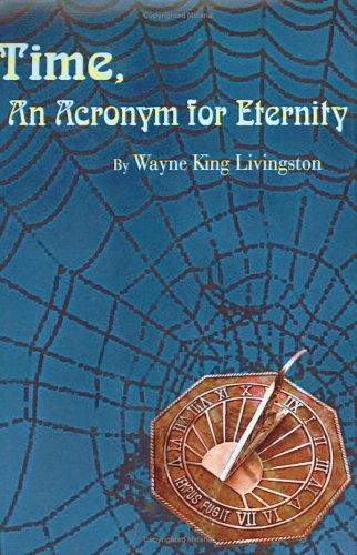 Time, An Acronym for Eternity: Wayne King Livingston