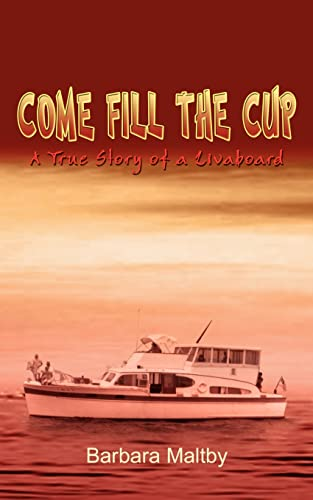 Come Fill the Cup A True Story of a Livaboard: Barbara Maltby