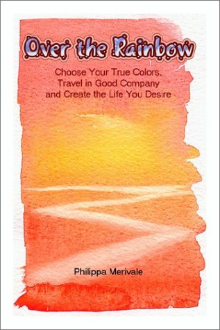 9781403386144: Over the Rainbow: Choose Your True Colors, Travel in Good Company and Create the Life You Desire