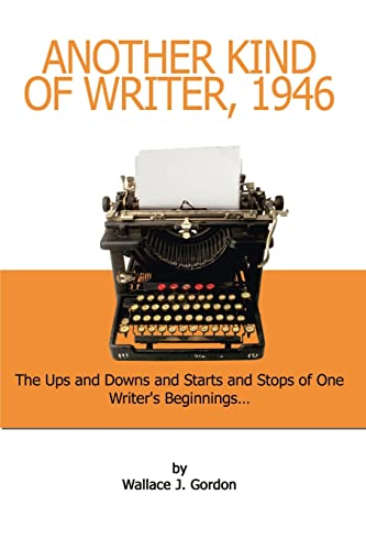 Another Kind of Writer, 1946: The Ups and Downs and Starts and Stops of One Writers Beginnings: ...