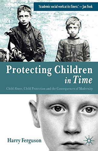 Protecting Children in Time: Child Abuse, Child Protection and the Consequences of Modernity: ...