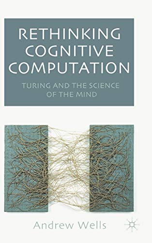 Rethinking Cognitive Computation: Turing and the Science of the Mind: Andy Wells