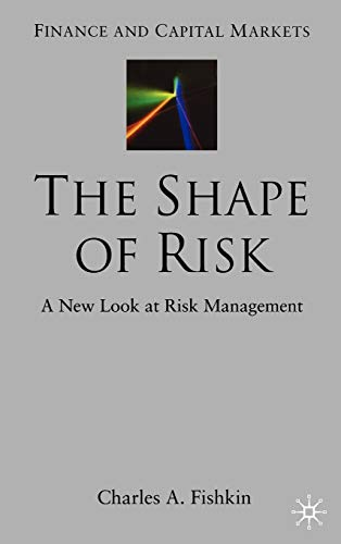 The Shape of Risk A New Look at Risk Management Finance and Capital Markets: Charles A. Fishkin