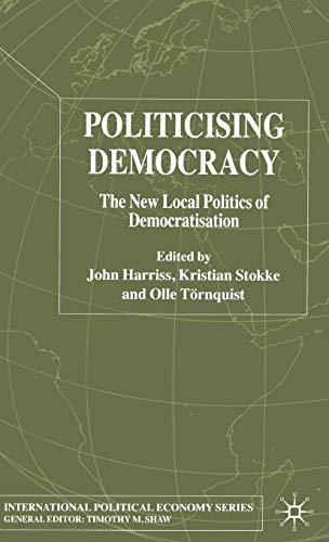 9781403934819: Politicising Democracy: The New Local Politics of Democratisation (International Political Economy Series)