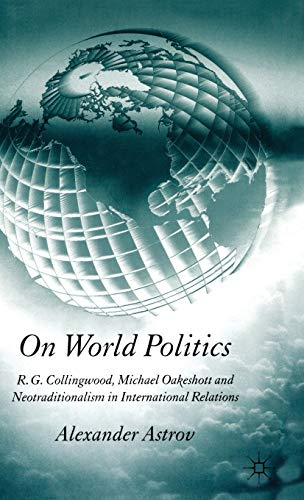 9781403946546: On World Politics: R.G. Collingwood, Michael Oakeshott and Neotraditionalism in International Relations